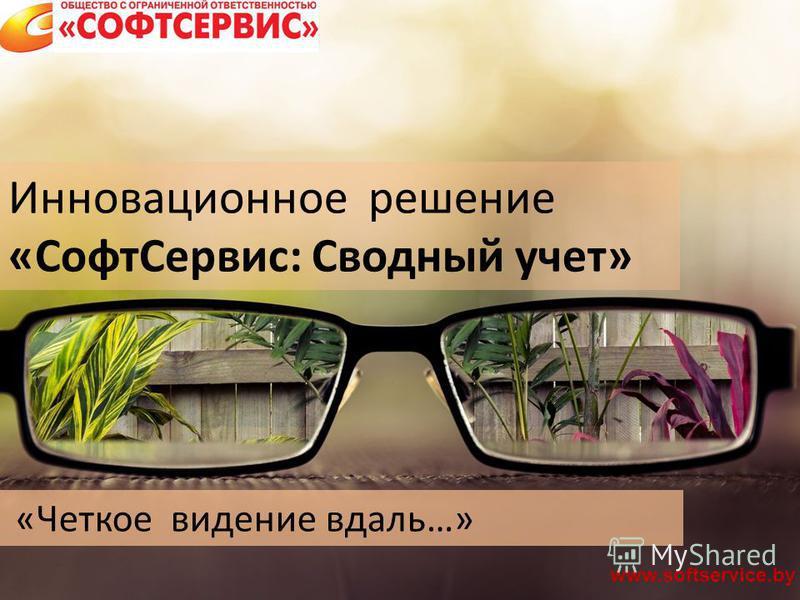 «Четкое видение вдаль…» www.softservice.by Инновационное решение «Софт Сервис: Сводный учет»