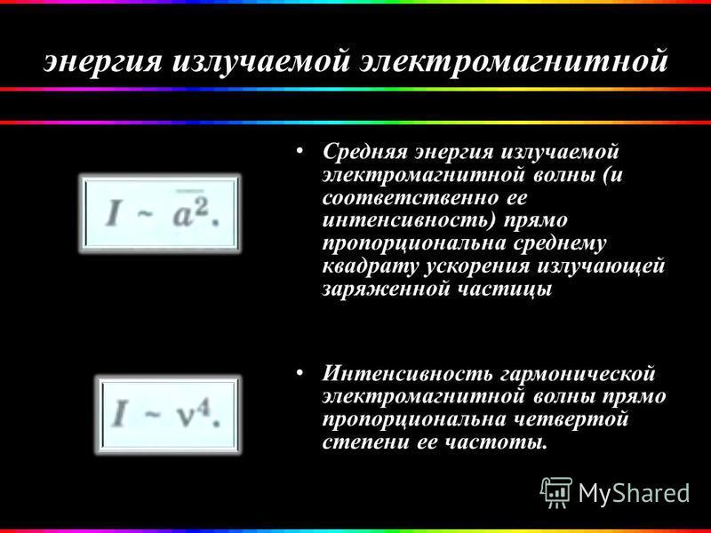 энергия излучаемой электромагнитной Средняя энергия излучаемой электромагнитной волны (и соответственно ее интенсивность) прямо пропорциональна среднему квадрату ускорения излучающей заряженной частицы Интенсивность гармонической электромагнитной вол