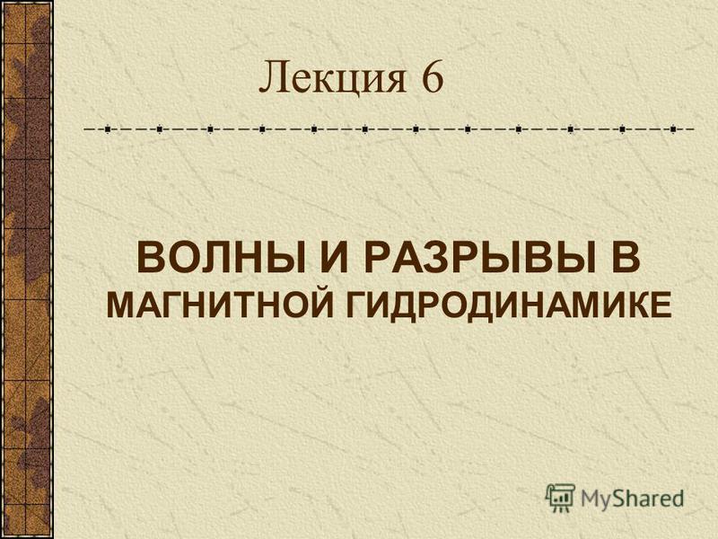 ВОЛНЫ И РАЗРЫВЫ В МАГНИТНОЙ ГИДРОДИНАМИКЕ Лекция 6