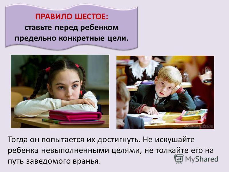 ПРАВИЛО ШЕСТОЕ: ставьте перед ребенком предельно конкретные цели. Тогда он попытается их достигнуть. Не искушайте ребенка невыполненными целями, не толкайте его на путь заведомого вранья.