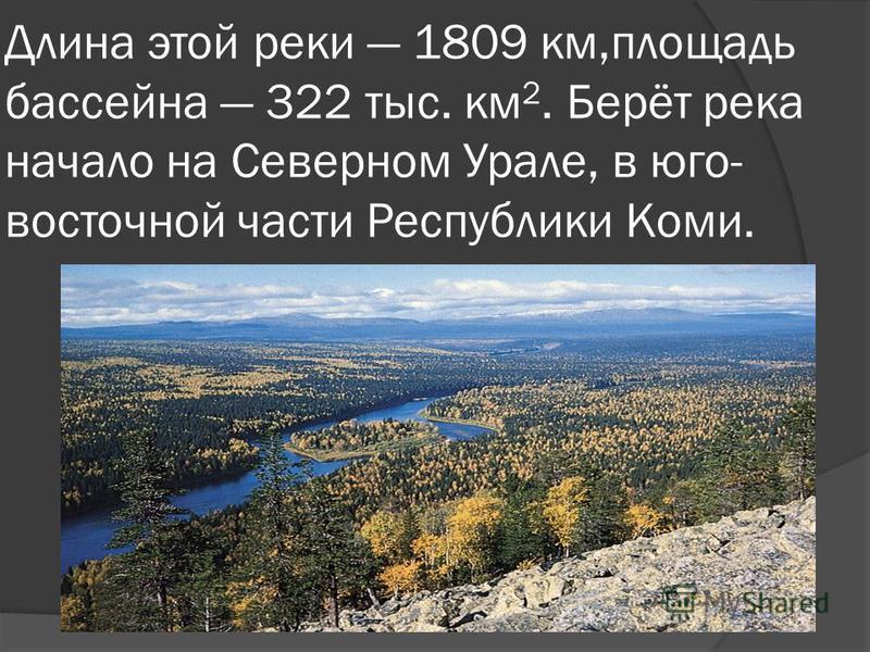 Длина этой реки 1809 км,площадь бассейна 322 тыс. км 2. Берёт река начало на Северном Урале, в юго- восточной части Республики Коми.