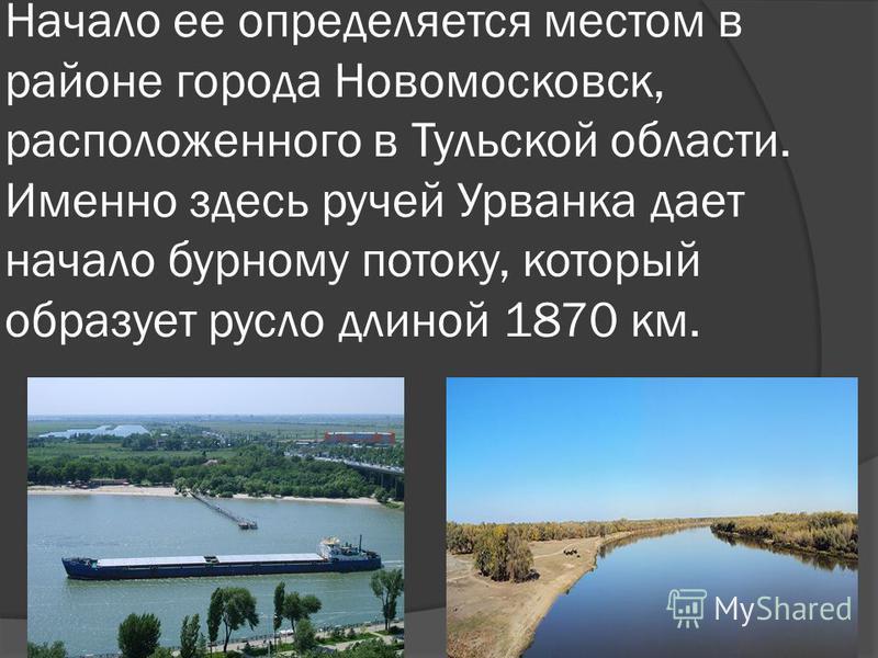 Начало ее определяется местом в районе города Новомосковск, расположенного в Тульской области. Именно здесь ручей Урванка дает начало бурному потоку, который образует русло длиной 1870 км.