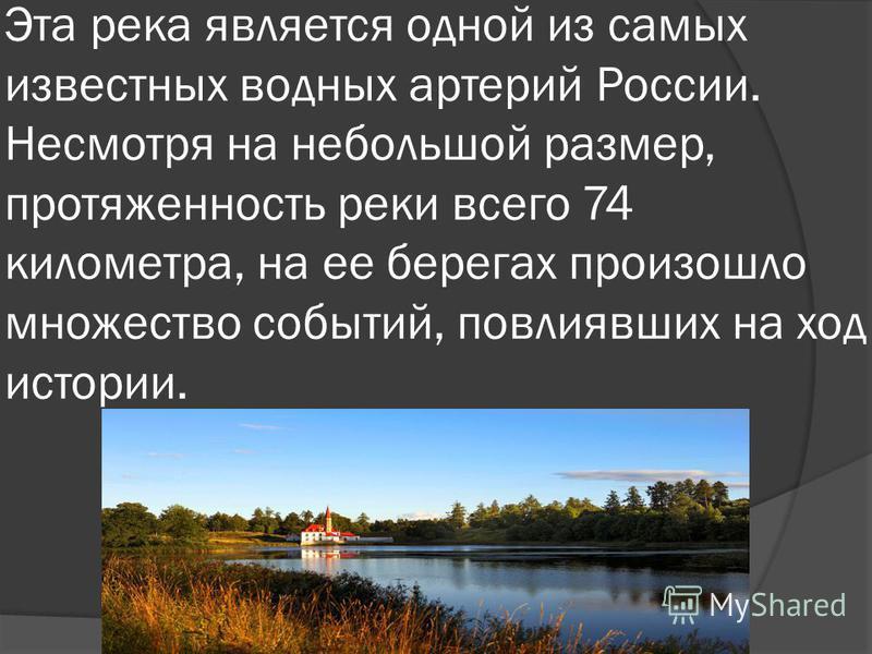 Эта река является одной из самых известных водных артерий России. Несмотря на небольшой размер, протяженность реки всего 74 километра, на ее берегах произошло множество событий, повлиявших на ход истории.