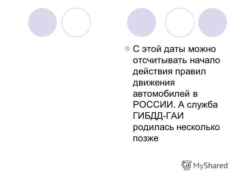 С этой даты можно отсчитывать начало действия правил движения автомобилей в РОССИИ. А служба ГИБДД-ГАИ родилась несколько позже