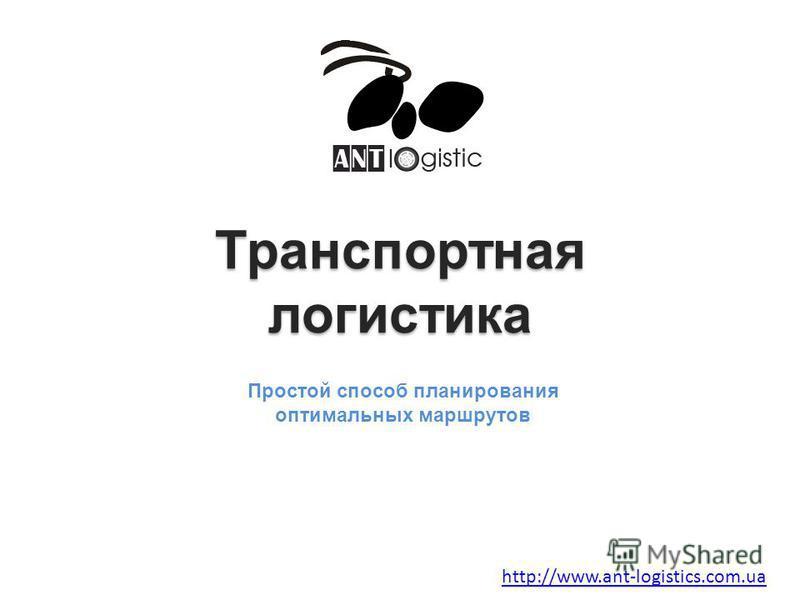 Транспортная логистика Транспортная логистика Простой способ планирования оптимальных маршрутов http://www.ant-logistics.com.ua