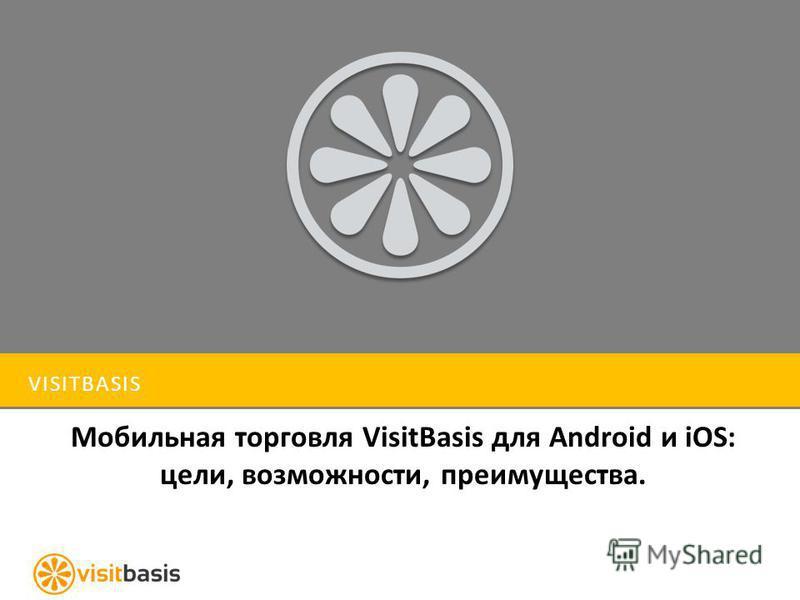 VISITBASIS Мобильная торговля VisitBasis для Android и iOS: цели, возможности, преимущества.