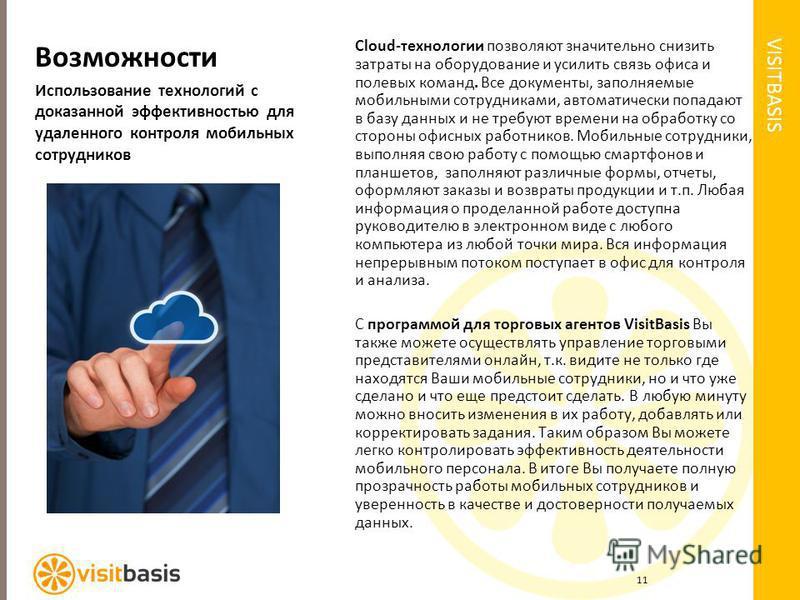 VISITBASIS Возможности Использование технологий с доказанной эффективностью для удаленного контроля мобильных сотрудников Cloud-технологии позволяют значительно снизить затраты на оборудование и усилить связь офиса и полевых команд. Все документы, за