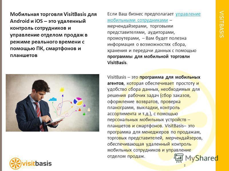 VISITBASIS Мобильная торговля VisitBasis для Android и iOS – это удаленный контроль сотрудников и управление отделом продаж в режиме реального времени с помощью ПК, смартфонов и планшетов Если Ваш бизнес предполагает управление мобильными сотрудникам