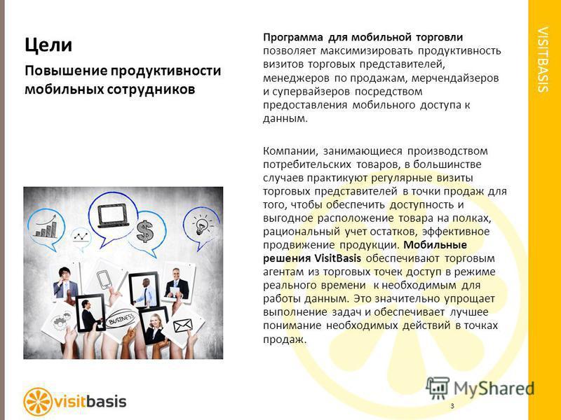 VISITBASIS Цели Повышение продуктивности мобильных сотрудников Программа для мобильной торговли позволяет максимизировать продуктивность визитов торговых представителей, менеджеров по продажам, мерчендайзеров и супервайзеров посредством предоставлени