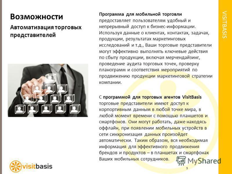 VISITBASIS Возможности Автоматизация торговых представителей Программа для мобильной торговли предоставляет пользователям удобный и непрерывный доступ к бизнес-информации. Используя данные о клиентах, контактах, задачах, продукции, результатах маркет