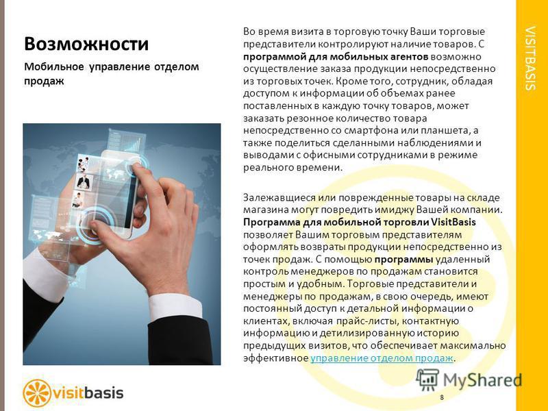 VISITBASIS Возможности Мобильное управление отделом продаж Во время визита в торговую точку Ваши торговые представители контролируют наличие товаров. С программой для мобильных агентов возможно осуществление заказа продукции непосредственно из торгов