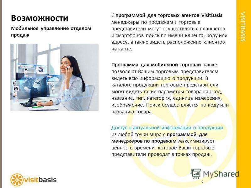 VISITBASIS Возможности Мобильное управление отделом продаж С программой для торговых агентов VisitBasis менеджеры по продажам и торговые представители могут осуществлять с планшетов и смартфонов поиск по имени клиента, коду или адресу, а также видеть
