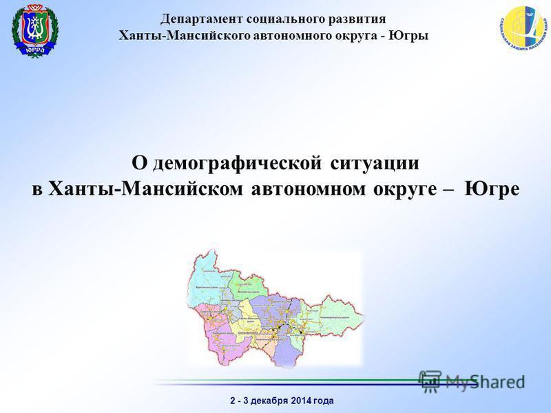 2 - 3 декабря 2014 года Департамент социального развития Ханты-Мансийского автономного округа - Югры О демографической ситуации в Ханты-Мансийском автономном округе – Югре