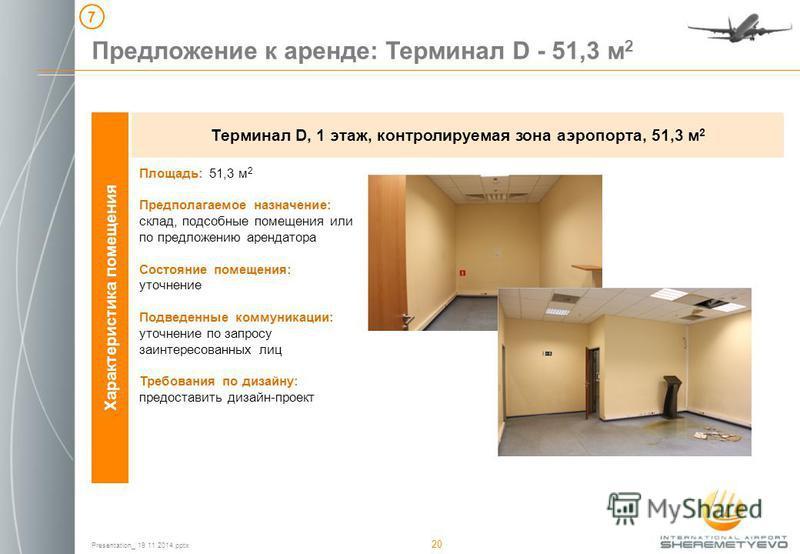 Presentation_ 19 11 2014. pptx 20 Характеристика помещения Терминал D, 1 этаж, контролируемая зона аэропорта, 51,3 м 2 Предложение к аренде: Терминал D - 51,3 м 2 7 Площадь: 51,3 м 2 Предполагаемое назначение: склад, подсобные помещения или по предло