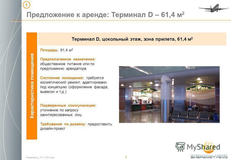 Presentation_ 19 11 2014. pptx 2 Характеристика помещения Терминал D, цокольный этаж, зона прилета, 61,4 м 2 Предложение к аренде: Терминал D – 61,4 м 2 1 Площадь: 61,4 м 2 Предполагаемое назначение: общественное питание или по предложению арендатора