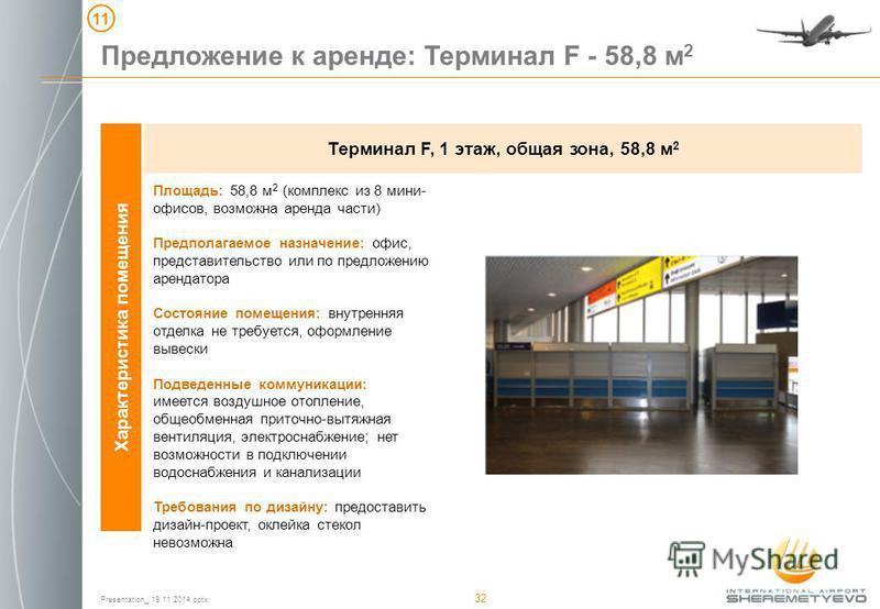 Presentation_ 19 11 2014. pptx 32 Предложение к аренде: Терминал F - 58,8 м 2 11 Характеристика помещения Терминал F, 1 этаж, общая зона, 58,8 м 2 Площадь: 58,8 м 2 (комплекс из 8 мини- офисов, возможна аренда части) Предполагаемое назначение: офис,