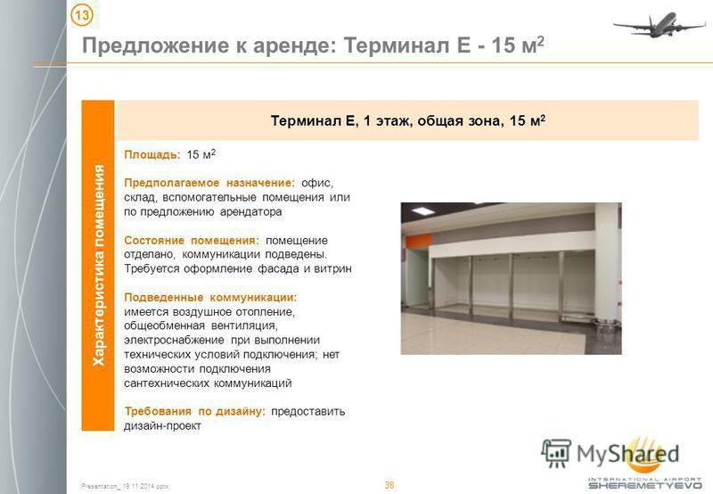 Presentation_ 19 11 2014. pptx 38 Предложение к аренде: Терминал Е - 15 м 2 13 Характеристика помещения Терминал Е, 1 этаж, общая зона, 15 м 2 Площадь: 15 м 2 Предполагаемое назначение: офис, склад, вспомогательные помещения или по предложению аренда
