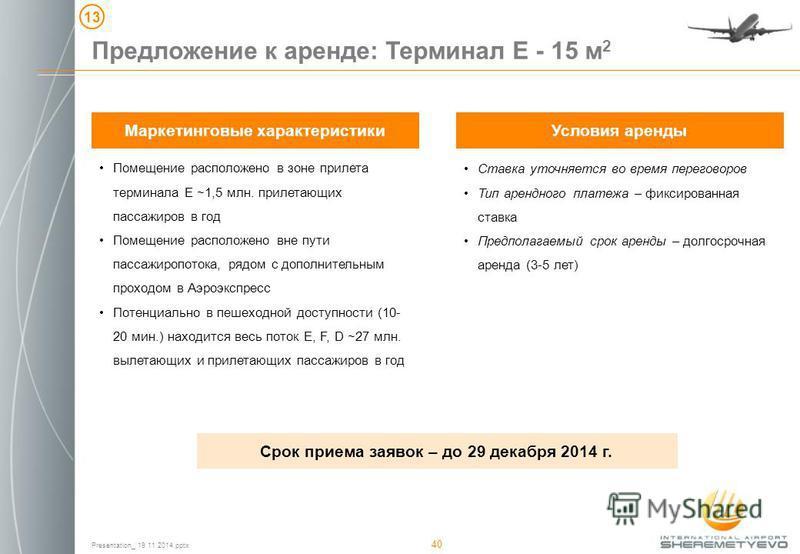 Presentation_ 19 11 2014. pptx 40 Предложение к аренде: Терминал Е - 15 м 2 13 Маркетинговые характеристики Помещение расположено в зоне прилета терминала Е ~1,5 млн. прилетающих пассажиров в год Помещение расположено вне пути пассажиропотока, рядом