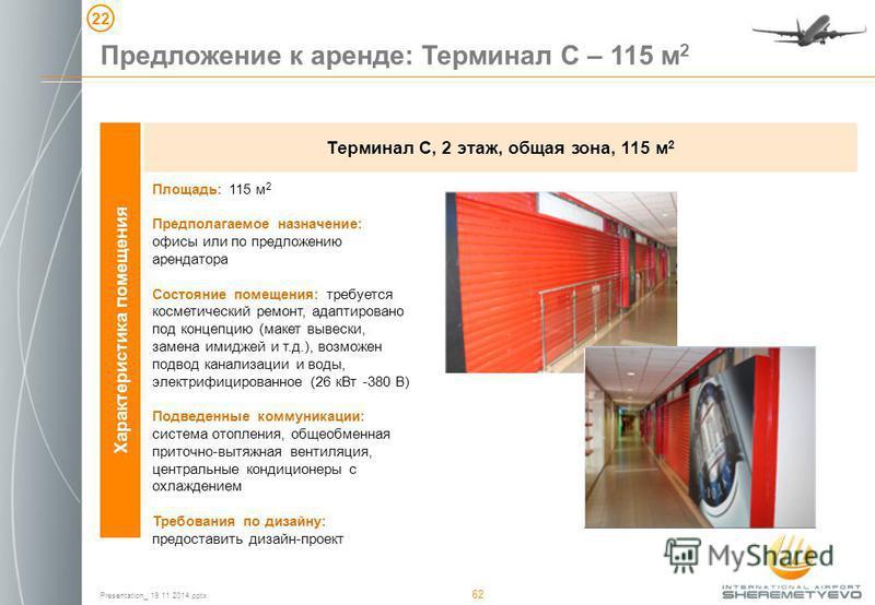 Presentation_ 19 11 2014. pptx 62 Характеристика помещения Терминал С, 2 этаж, общая зона, 115 м 2 Площадь: 115 м 2 Предполагаемое назначение: офисы или по предложению арендатора Состояние помещения: требуется косметический ремонт, адаптировано под к