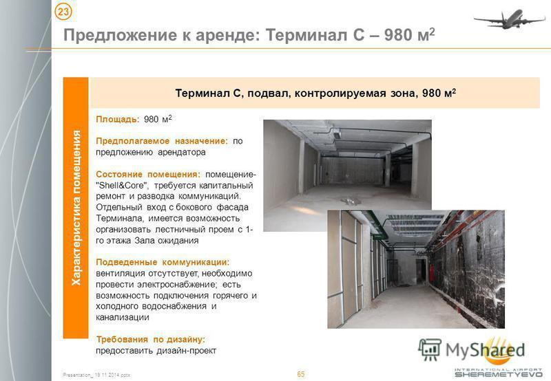 Presentation_ 19 11 2014. pptx 65 Характеристика помещения Терминал C, подвал, контролируемая зона, 980 м 2 Площадь: 980 м 2 Предполагаемое назначение: по предложению арендатора Состояние помещения: помещение-