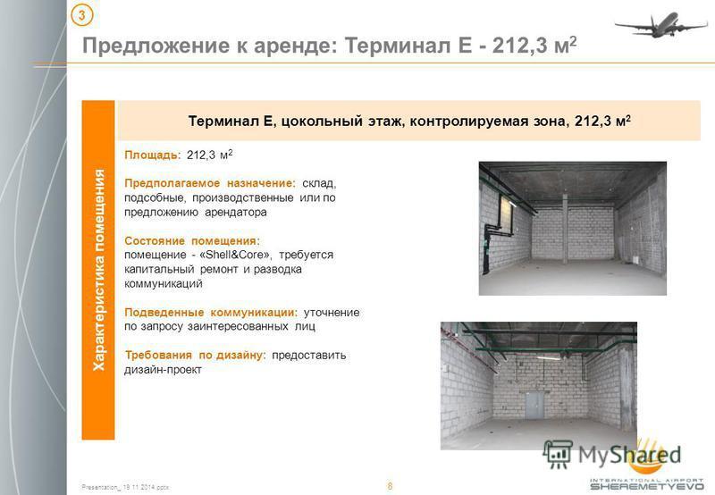 Presentation_ 19 11 2014. pptx 8 Характеристика помещения Терминал Е, цокольный этаж, контролируемая зона, 212,3 м 2 Предложение к аренде: Терминал Е - 212,3 м 2 3 Площадь: 212,3 м 2 Предполагаемое назначение: склад, подсобные, производственные или п