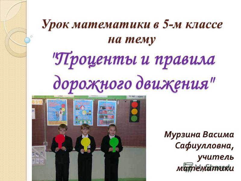 Урок математики в 5-м классе на тему Проценты и правила дорожного движения Мурзина Васима Сафиулловна, учитель математики