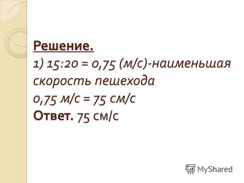 Решение. 1) 15:20 = 0,75 ( м / с )- наименьшая скорость пешехода 0,75 м / с = 75 см / с Ответ. 75 см / с