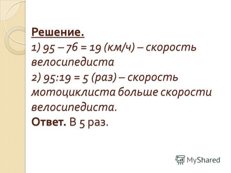 Решение. 1) 95 – 76 = 19 ( км / ч ) – скорость велосипедиста 2) 95:19 = 5 ( раз ) – скорость мотоциклиста больше скорости велосипедиста. Ответ. В 5 раз.