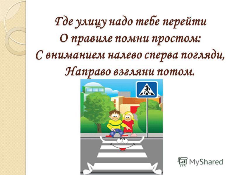 Где улицу надо тебе перейти О правиле помни простом: С вниманием налево сперва погляди, Направо взгляни потом.