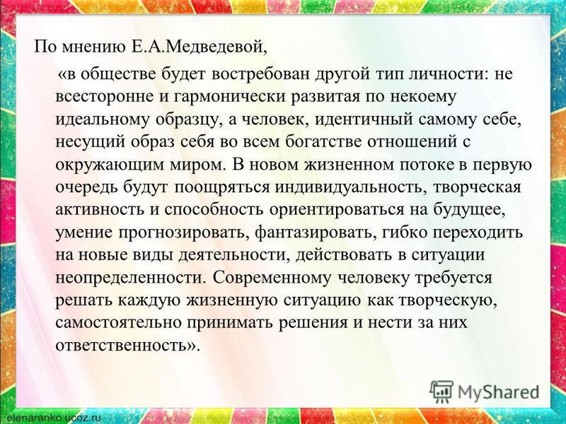 По мнению Е.А.Медведевой, «в обществе будет востребован другой тип личности: не всесторонне и гармонически развитая по некоему идеальному образцу, а человек, идентичный самому себе, несущий образ себя во всем богатстве отношений с окружающим миром. В