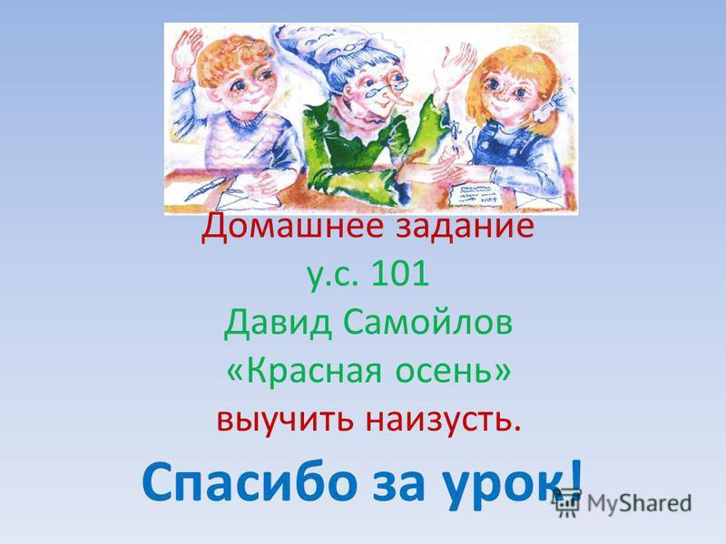 Домашнее задание у.с. 101 Давид Самойлов «Красная осень» выучить наизусть. Спасибо за урок!