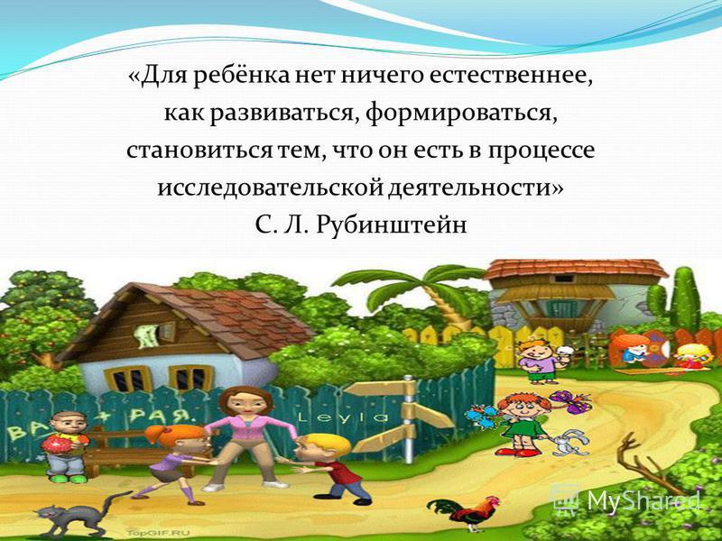 «Для ребёнка нет ничего естественнее, как развиваться, формироваться, становиться тем, что он есть в процессе исследовательской деятельности» С. Л. Рубинштейн