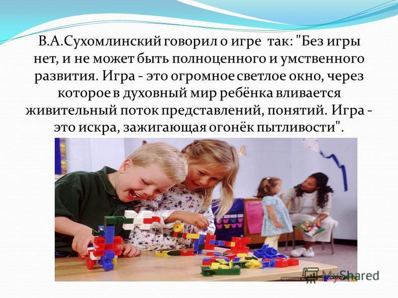 В.А.Сухомлинский говорил о игре так: