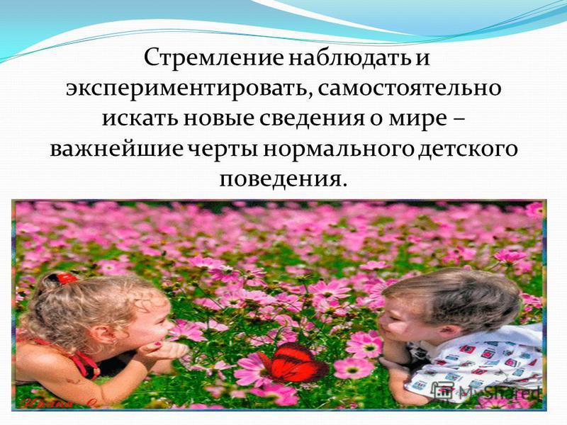 Стремление наблюдать и экспериментировать, самостоятельно искать новые сведения о мире – важнейшие черты нормального детского поведения.