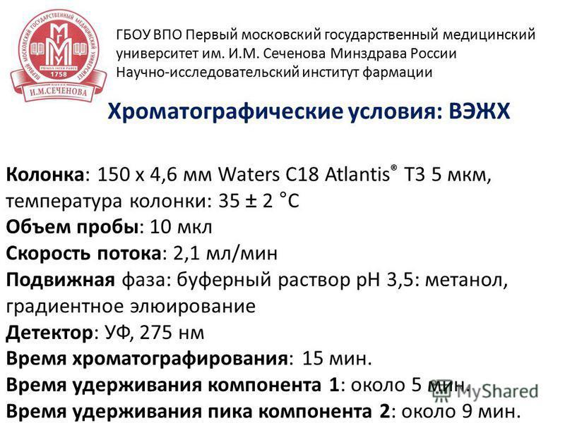 15 апреля 2014 г Хроматографические условия: ВЭЖХ ГБОУ ВПО Первый московский государственный медицинский университет им. И.М. Сеченова Минздрава России Научно-исследовательский институт фармации Колонка: 150 х 4,6 мм Waters C18 Atlantis ® T3 5 мкм, т