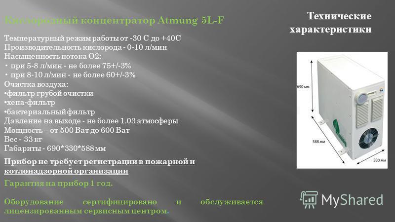 Технические характеристики Кислородный концентратор Atmung 5L-F Температурный режим работы от -30 С до +40С Производительность кислорода - 0-10 л/мин Насыщенность потока О2: при 5-8 л/мин - не более 75+/-3% при 8-10 л/мин - не более 60+/-3% Очистка в