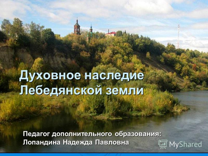 Духовное наследие Лебедянской земли Педагог дополнительного образования: Лопандина Надежда Павловна