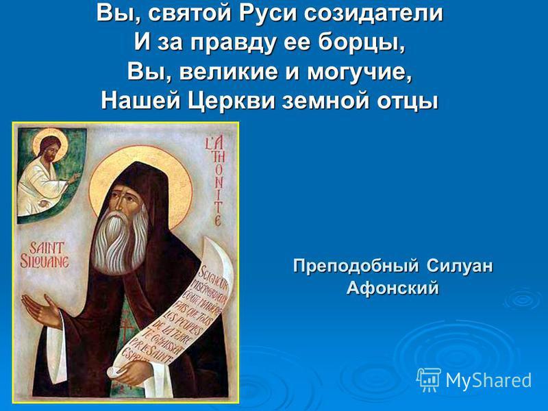 Преподобный Силуан Афонский Вы, святой Руси созидатели И за правду ее борцы, Вы, великие и могучие, Нашей Церкви земной отцы