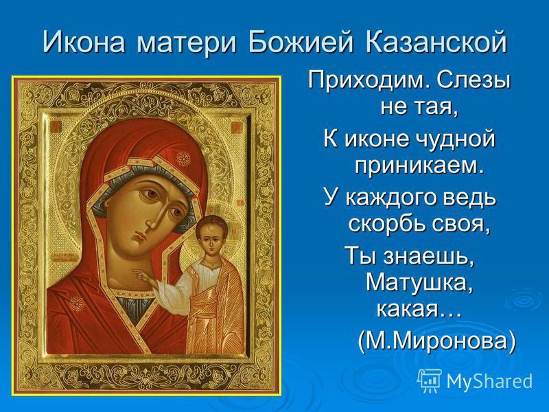 Икона матери Божией Казанской Приходим. Слезы не тая, К иконе чудной приникаем. У каждого ведь скорбь своя, Ты знаешь, Матушка, какая… (М.Миронова) (М.Миронова)