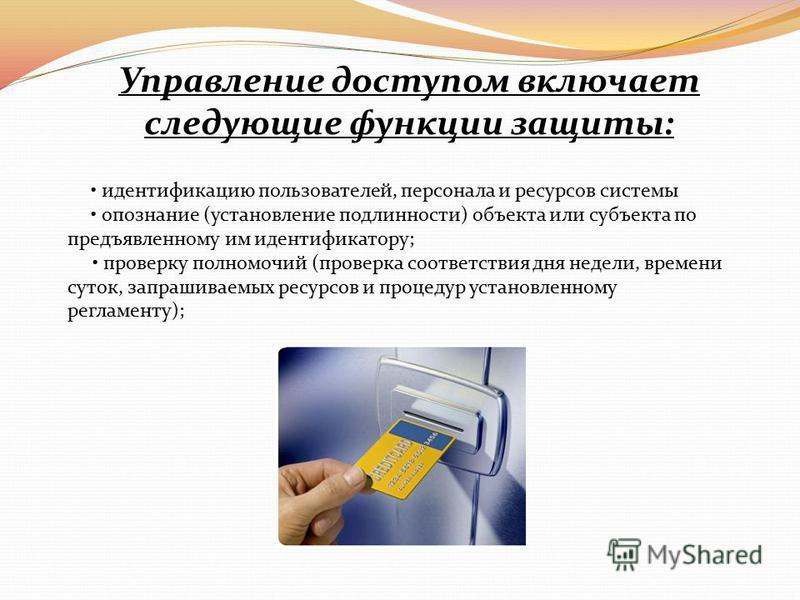Управление доступом включает следующие функции защиты: идентификацию пользователей, персонала и ресурсов системы опознание (установление подлинности) объекта или субъекта по предъявленному им идентификатору; проверку полномочий (проверка соответствия