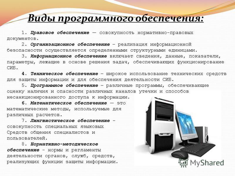 Виды программного обеспечения: 1. Правовое обеспечение совокупность нормативно-правовых документов. 2. Организационное обеспечение – реализация информационной безопасности осуществляется определенными структурными единицами. 3. Информационное обеспеч