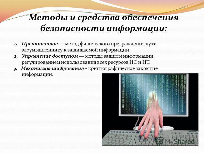 Методы и средства обеспечения безопасности информации: 1. Препятствие метод физического преграждения пути злоумышленнику к защищаемой информации. 2. Управление доступом методы защиты информации регулированием использования всех ресурсов ИС и ИТ. 3. М