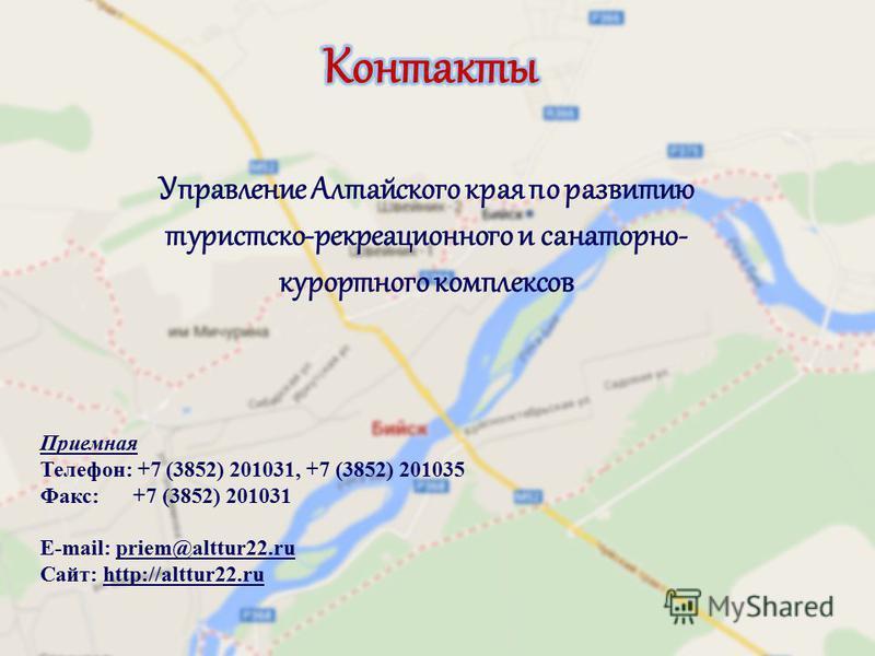 Управление Алтайского края по развитию туристско-рекреационного и санаторно- курортного комплексов Приемная Телефон: +7 (3852) 201031, +7 (3852) 201035 Факс: +7 (3852) 201031 Е-mail: priem@alttur22. ru Сайт: http://alttur22.ru