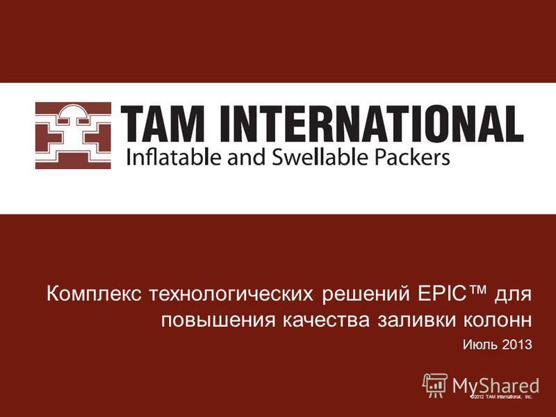©2012 TAM International, Inc. Комплекс технологических решений EPIC для повышения качества заливки колонн Июль 2013