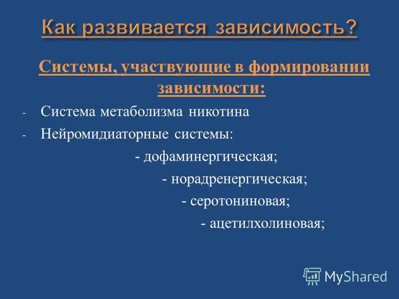 Системы, участвующие в формировании зависимости : - Система метаболизма никотина - Нейромидиаторные системы : - дофаминергическая ; - норадренергическая ; - серотониновая ; - ацетилхолин новая ;