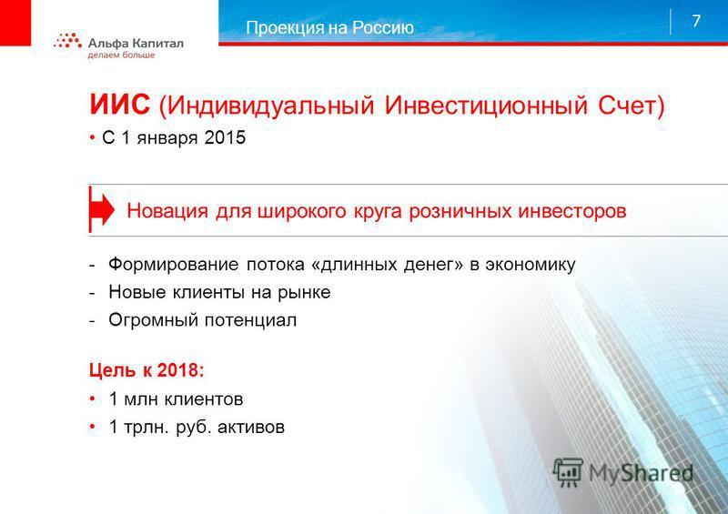 ИИС (Индивидуальный Инвестиционный Счет) С 1 января 2015 Проекция на Россию 7 Новация для широкого круга розничных инвесторов -Формирование потока «длинных денег» в экономику -Новые клиенты на рынке -Огромный потенциал Цель к 2018: 1 млн клиентов 1 т