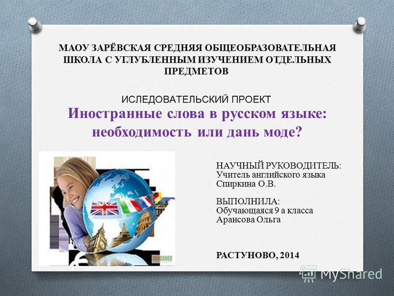 МАОУ ЗАРЁВСКАЯ СРЕДНЯЯ ОБЩЕОБРАЗОВАТЕЛЬНАЯ ШКОЛА С УГЛУБЛЕННЫМ ИЗУЧЕНИЕМ ОТДЕЛЬНЫХ ПРЕДМЕТОВ Иностранные слова в русском языке: необходимость или дань моде? ИСЛЕДОВАТЕЛЬСКИЙ ПРОЕКТ НАУЧНЫЙ РУКОВОДИТЕЛЬ: Учитель английского языка Спиркина О.В. ВЫПОЛНИ