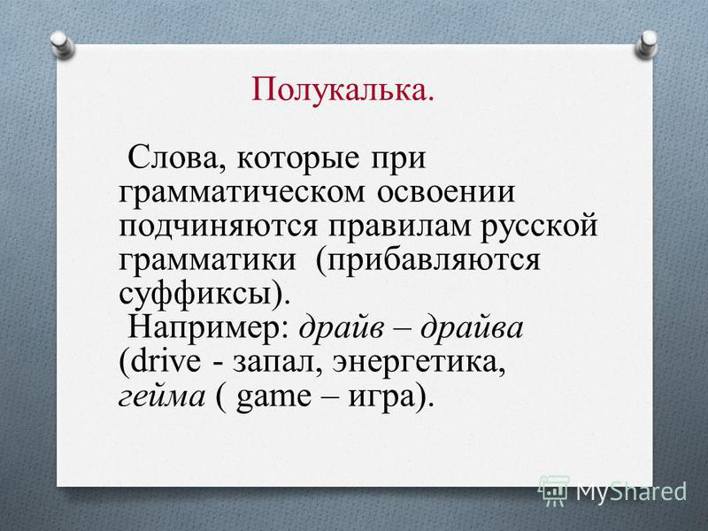 Полукалька. Слова, которые при грамматическом освоении подчиняются правилам русской грамматики (прибавляются суффиксы). Например: драйв – драйва (drive - запал, энергетика, гейма ( game – игра).