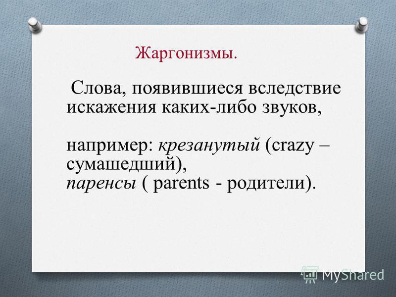 Жаргонизмы. Слова, появившиеся вследствие искажения каких-либо звуков, например: крезанутый (crazy – сумасшедший), паренсы ( parents - родители).