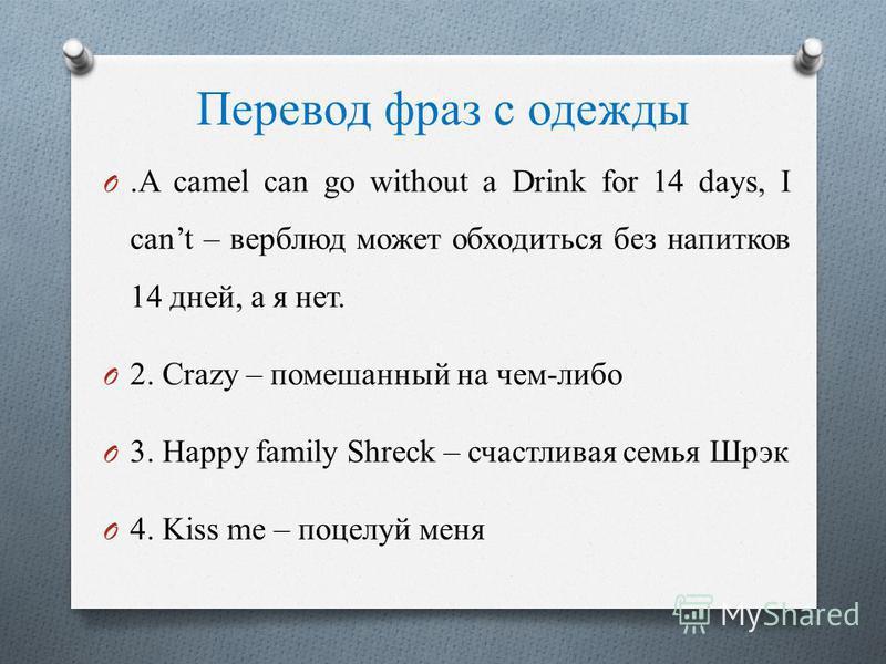 Перевод фраз с одежды O.A camel can go without a Drink for 14 days, I cant – верблюд может обходиться без напитков 14 дней, а я нет. O 2. Crazy – помешанный на чем-либо O 3. Happy family Shreck – счастливая семья Шрэк O 4. Kiss me – поцелуй меня